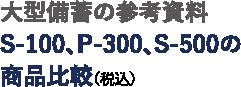 大型備蓄の参考資料 S-100、P-300、S-500の商品比較