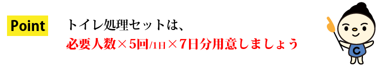 トイレ処理セットは、必要人数×5回/1日×7日分用意しましょう